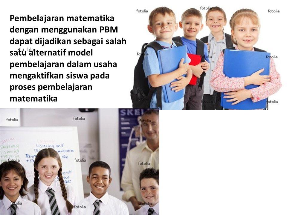 Pembelajaran matematika dengan menggunakan PBM dapat dijadikan sebagai salah satu alternatif model pembelajaran dalam usaha mengaktifkan siswa pada proses pembelajaran matematika