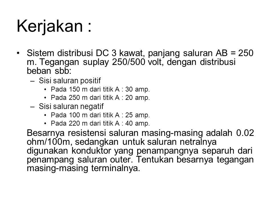 Kerjakan : Sistem distribusi DC 3 kawat, panjang saluran AB = 250 m. Tegangan suplay 250/500 volt, dengan distribusi beban sbb: