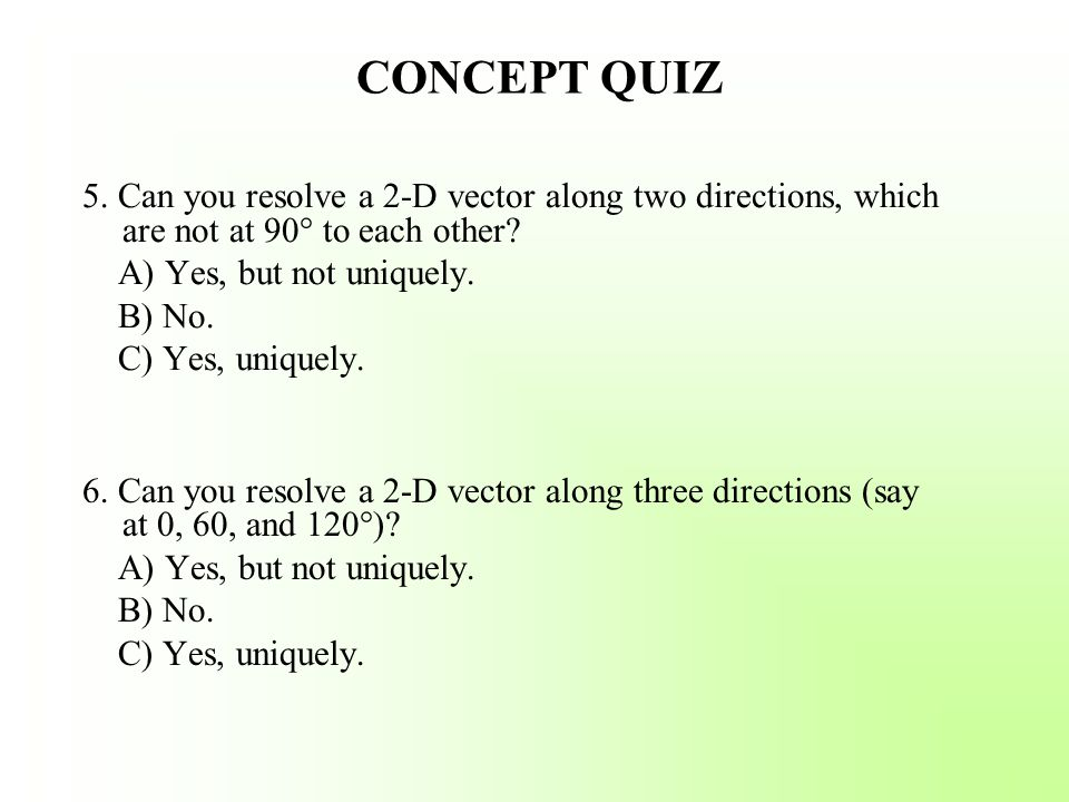 CONCEPT QUIZ 5. Can you resolve a 2-D vector along two directions, which are not at 90° to each other