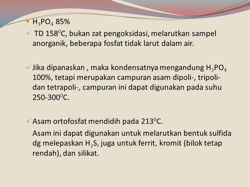 H3PO4 85% TD 1580C, bukan zat pengoksidasi, melarutkan sampel anorganik, beberapa fosfat tidak larut dalam air.