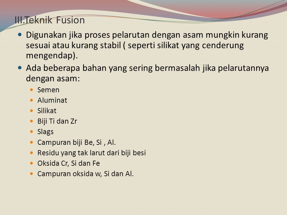 III.Teknik Fusion Digunakan jika proses pelarutan dengan asam mungkin kurang sesuai atau kurang stabil ( seperti silikat yang cenderung mengendap).