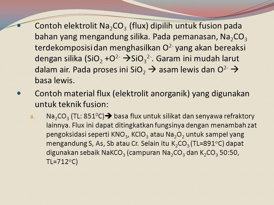 Contoh elektrolit Na2CO3 (flux) dipilih untuk fusion pada bahan yang mengandung silika. Pada pemanasan, Na2CO3 terdekomposisi dan menghasilkan O2- yang akan bereaksi dengan silika (SiO2 +O2- SiO32-. Garam ini mudah larut dalam air. Pada proses ini SiO2  asam lewis dan O2-  basa lewis.