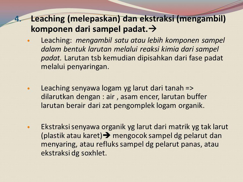 Leaching (melepaskan) dan ekstraksi (mengambil) komponen dari sampel padat.
