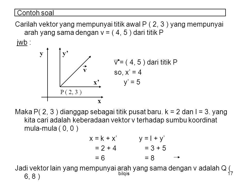 Contoh soal Carilah vektor yang mempunyai titik awal P ( 2, 3 ) yang mempunyai arah yang sama dengan v = ( 4, 5 ) dari titik P.
