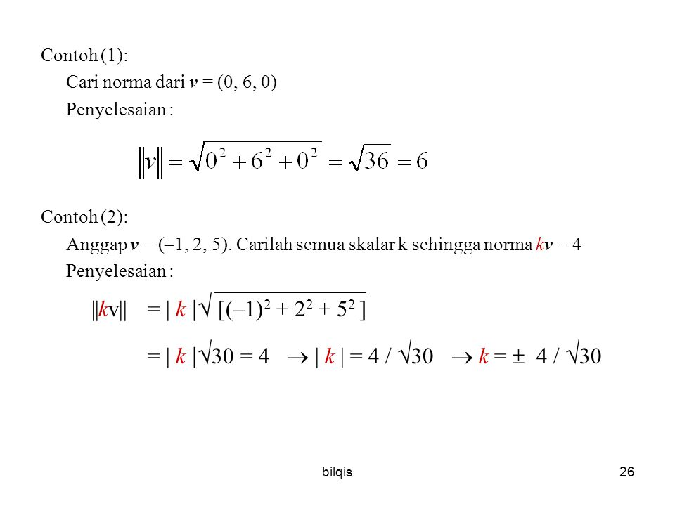 Contoh (1): Cari norma dari v = (0, 6, 0) Penyelesaian : Contoh (2): Anggap v = (–1, 2, 5). Carilah semua skalar k sehingga norma kv = 4.