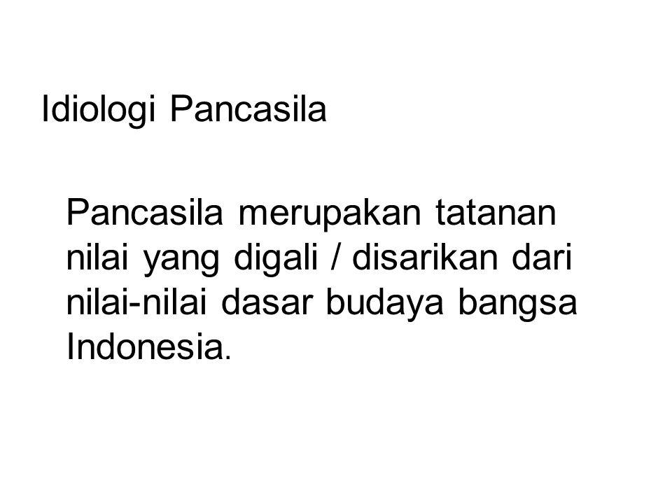 Idiologi Pancasila Pancasila merupakan tatanan nilai yang digali / disarikan dari nilai-nilai dasar budaya bangsa Indonesia.