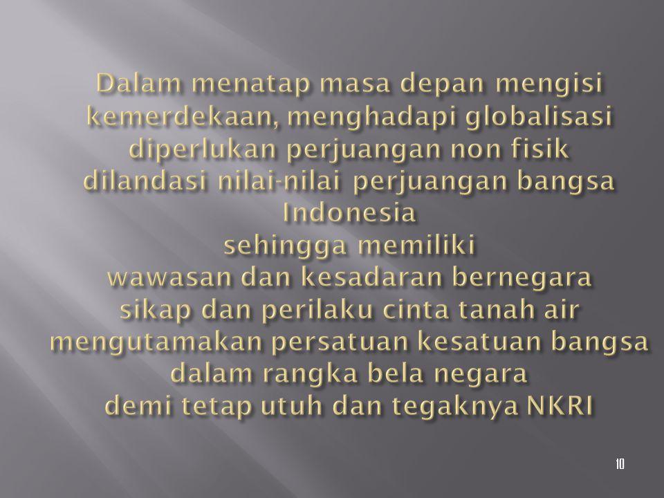 Dalam menatap masa depan mengisi kemerdekaan, menghadapi globalisasi diperlukan perjuangan non fisik dilandasi nilai-nilai perjuangan bangsa Indonesia sehingga memiliki wawasan dan kesadaran bernegara sikap dan perilaku cinta tanah air mengutamakan persatuan kesatuan bangsa dalam rangka bela negara demi tetap utuh dan tegaknya NKRI