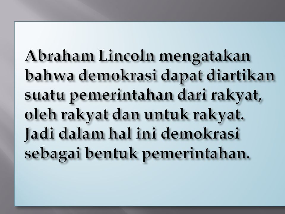 Abraham Lincoln mengatakan bahwa demokrasi dapat diartikan suatu pemerintahan dari rakyat, oleh rakyat dan untuk rakyat. Jadi dalam hal ini demokrasi sebagai bentuk pemerintahan.