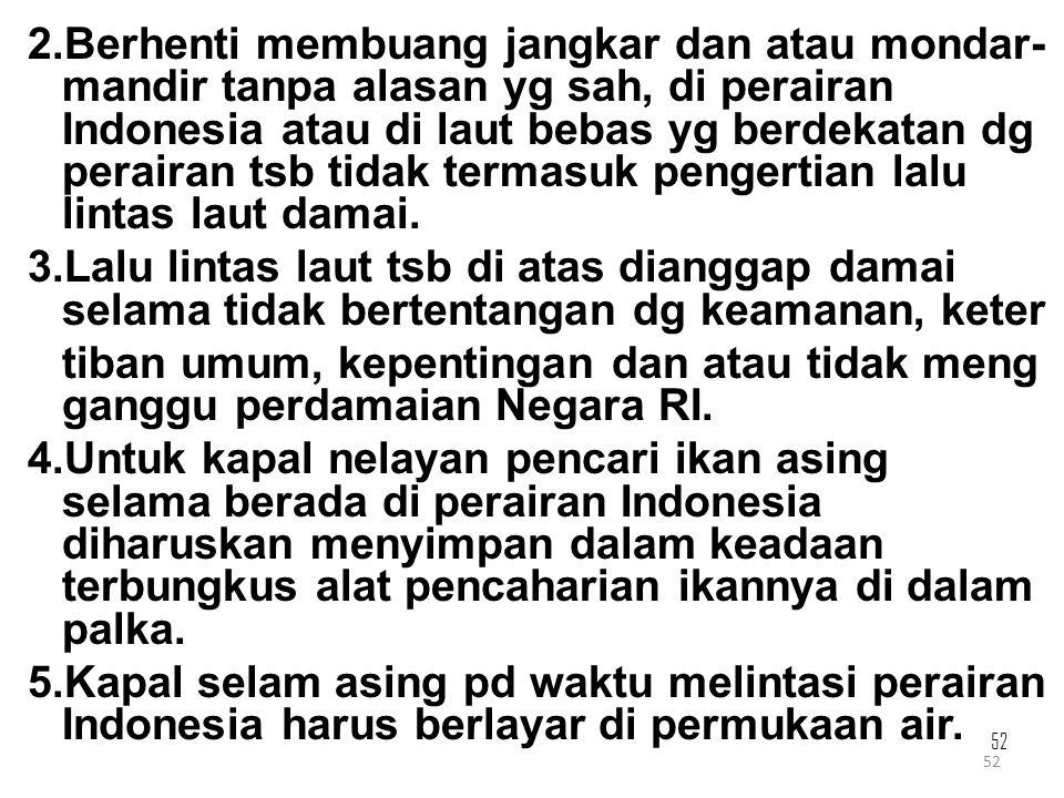Berhenti membuang jangkar dan atau mondar-mandir tanpa alasan yg sah, di perairan Indonesia atau di laut bebas yg berdekatan dg perairan tsb tidak termasuk pengertian lalu lintas laut damai.