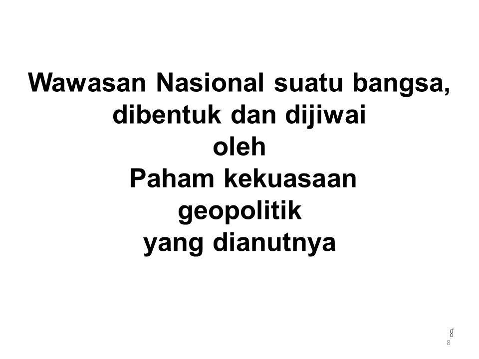 Wawasan Nasional suatu bangsa, dibentuk dan dijiwai oleh Paham kekuasaan geopolitik yang dianutnya