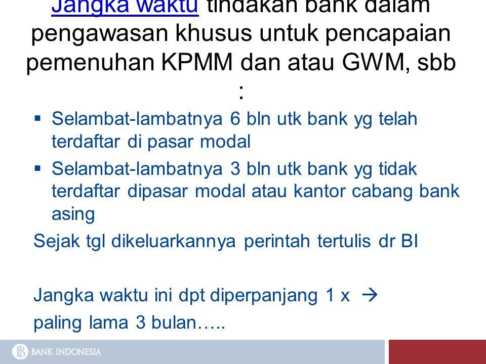 Jangka waktu tindakan bank dalam pengawasan khusus untuk pencapaian pemenuhan KPMM dan atau GWM, sbb :