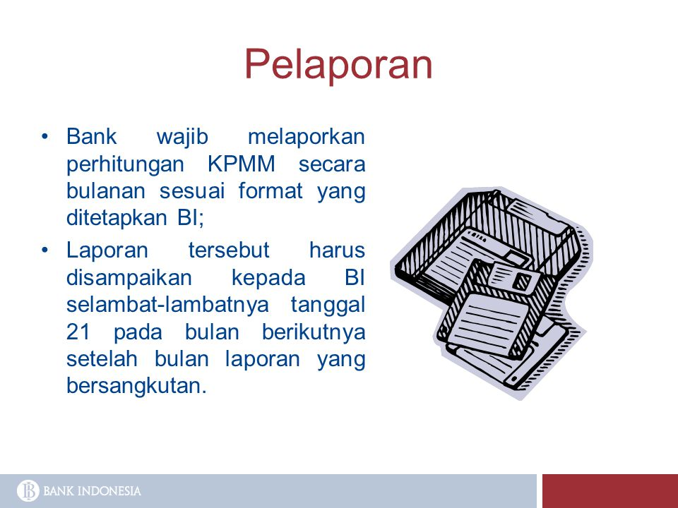 Pelaporan Bank wajib melaporkan perhitungan KPMM secara bulanan sesuai format yang ditetapkan BI;