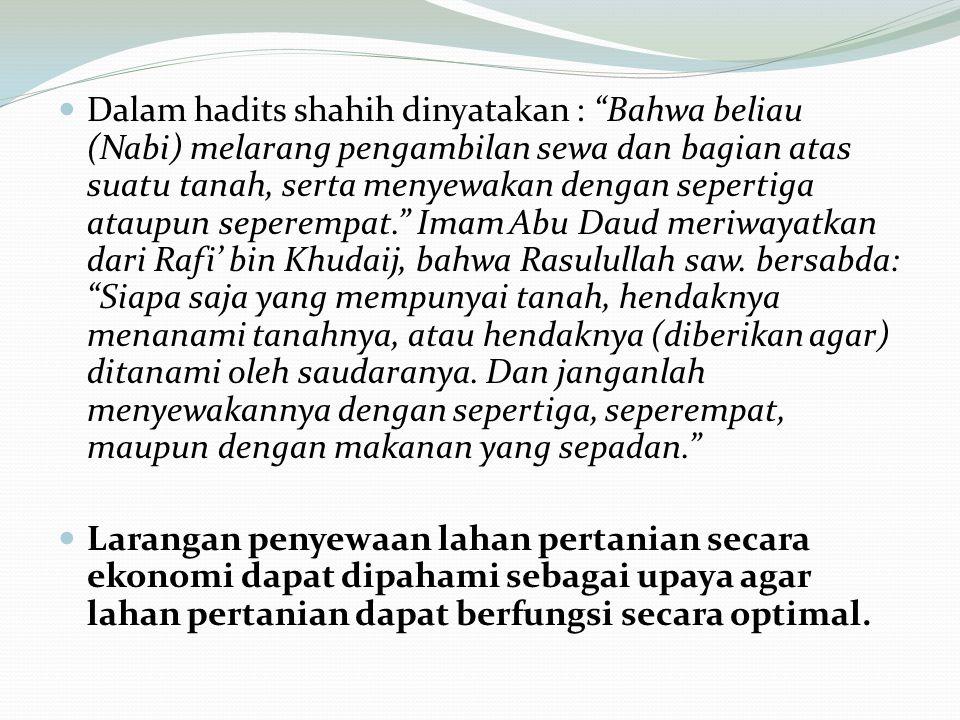 Dalam hadits shahih dinyatakan : Bahwa beliau (Nabi) melarang pengambilan sewa dan bagian atas suatu tanah, serta menyewakan dengan sepertiga ataupun seperempat. Imam Abu Daud meriwayatkan dari Rafi' bin Khudaij, bahwa Rasulullah saw. bersabda: Siapa saja yang mempunyai tanah, hendaknya menanami tanahnya, atau hendaknya (diberikan agar) ditanami oleh saudaranya. Dan janganlah menyewakannya dengan sepertiga, seperempat, maupun dengan makanan yang sepadan.