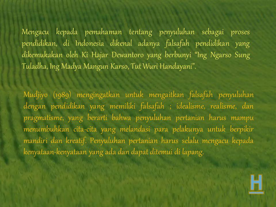 Mengacu kepada pemahaman tentang penyuluhan sebagai proses pendidikan, di Indonesia dikenal adanya falsafah pendidikan yang dikemukakan oleh Ki Hajar Dewantoro yang berbunyi Ing Ngarso Sung Tuladha, Ing Madya Mangun Karso, Tut Wuri Handayani .