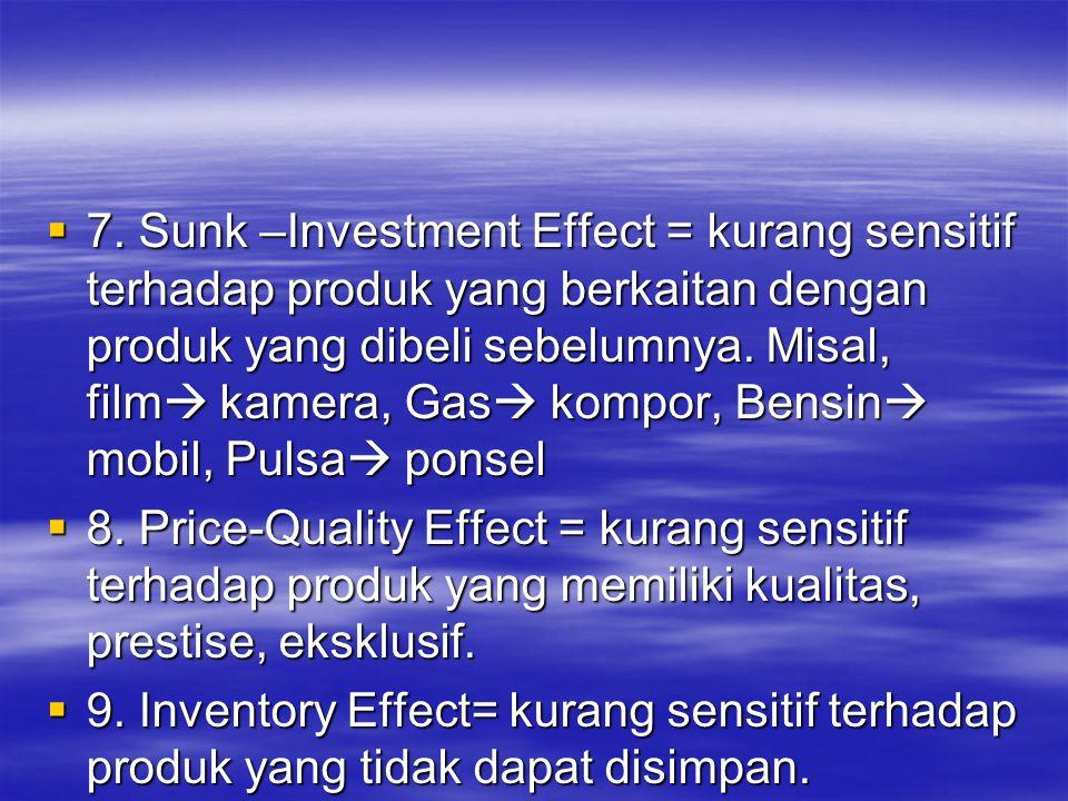 7. Sunk –Investment Effect = kurang sensitif terhadap produk yang berkaitan dengan produk yang dibeli sebelumnya. Misal, film kamera, Gas kompor, Bensin mobil, Pulsa ponsel
