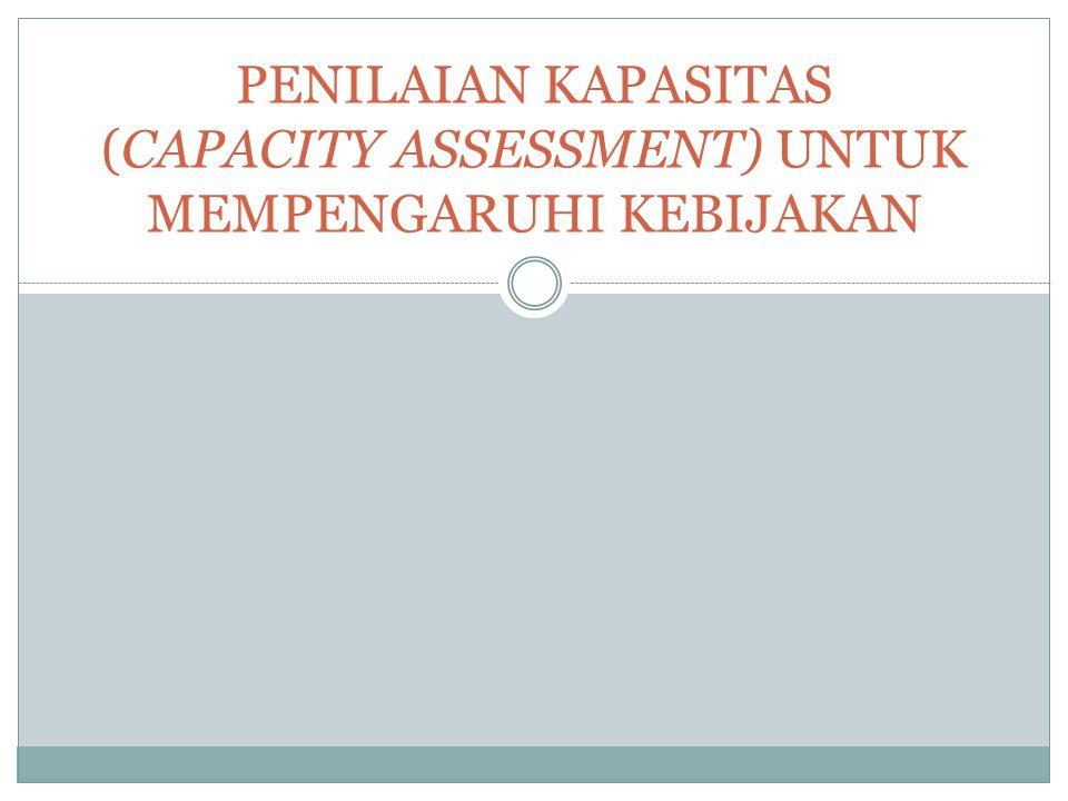 PENILAIAN KAPASITAS (CAPACITY ASSESSMENT) UNTUK MEMPENGARUHI KEBIJAKAN