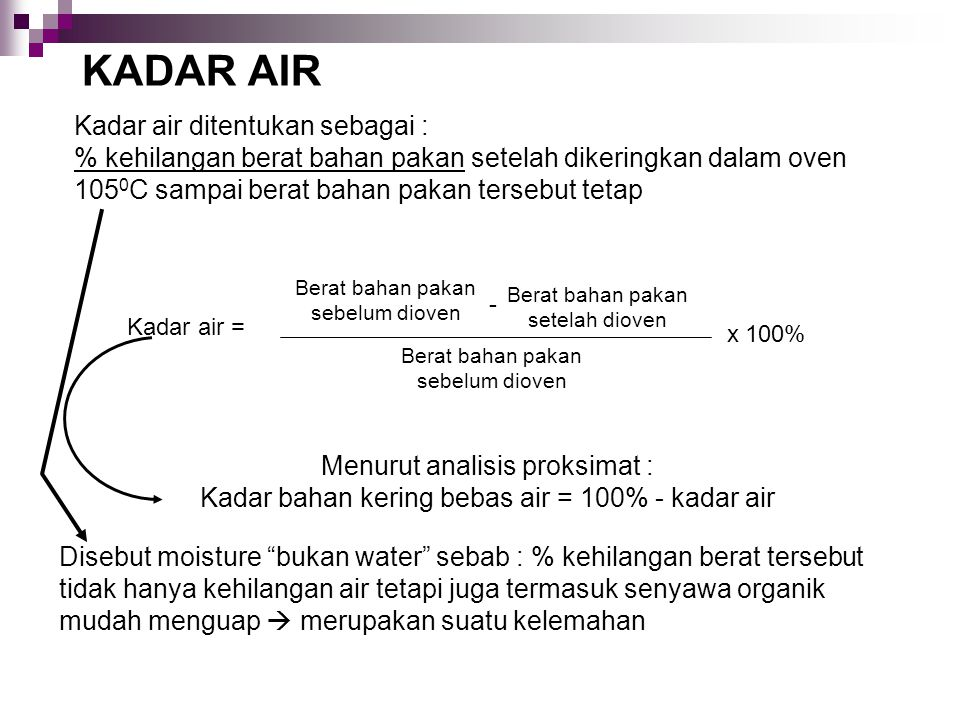 KADAR AIR Kadar air ditentukan sebagai : % kehilangan berat bahan pakan setelah dikeringkan dalam oven 1050C sampai berat bahan pakan tersebut tetap.