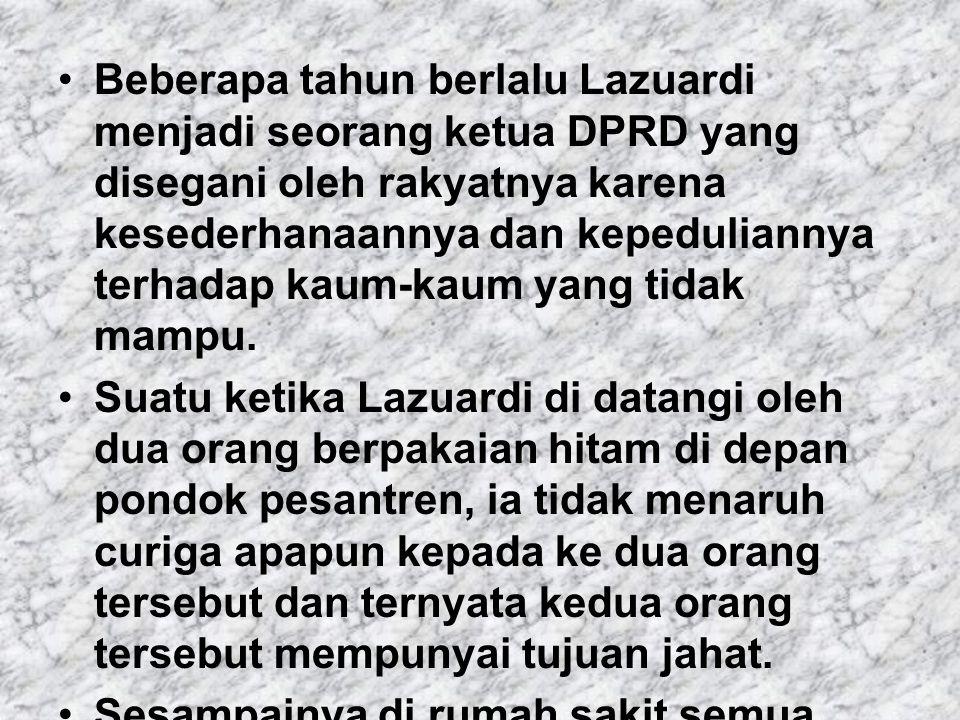 Beberapa tahun berlalu Lazuardi menjadi seorang ketua DPRD yang disegani oleh rakyatnya karena kesederhanaannya dan kepeduliannya terhadap kaum-kaum yang tidak mampu.