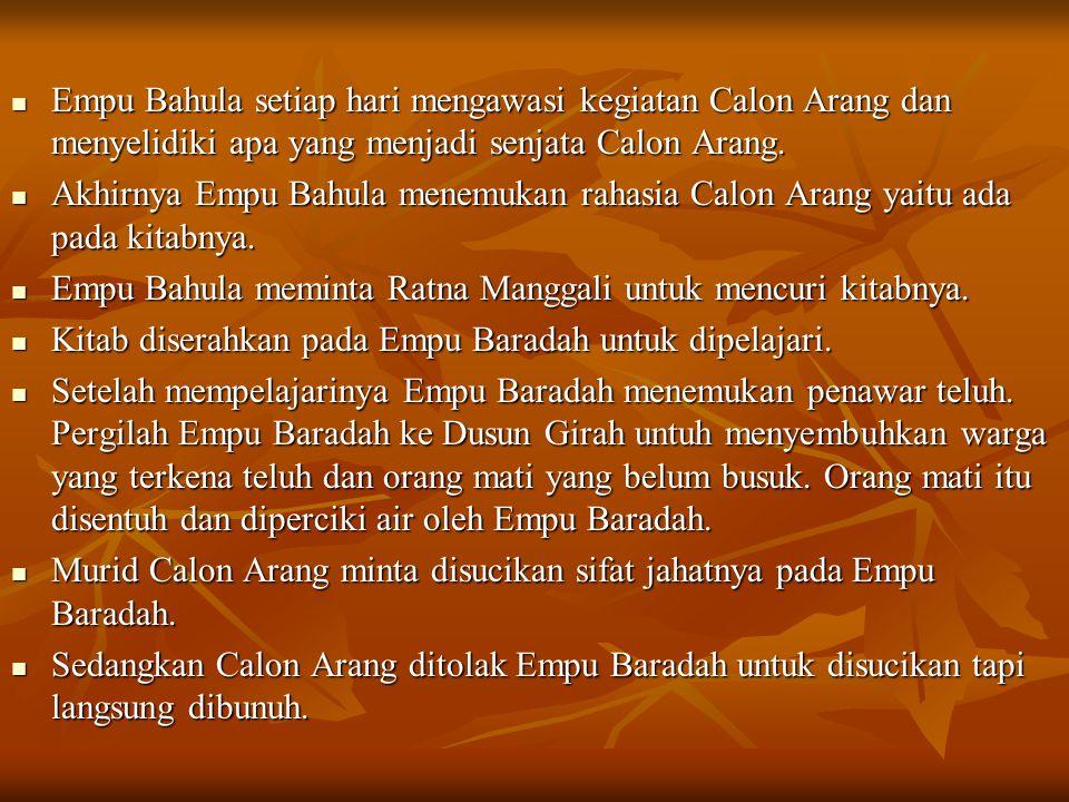 Empu Bahula setiap hari mengawasi kegiatan Calon Arang dan menyelidiki apa yang menjadi senjata Calon Arang.