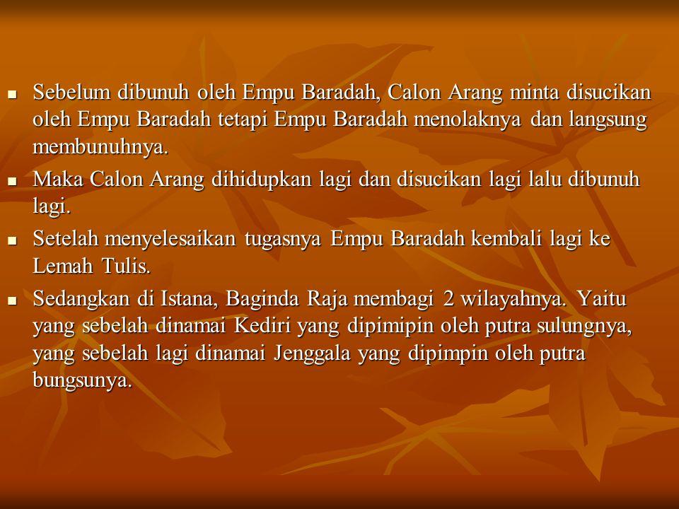 Sebelum dibunuh oleh Empu Baradah, Calon Arang minta disucikan oleh Empu Baradah tetapi Empu Baradah menolaknya dan langsung membunuhnya.