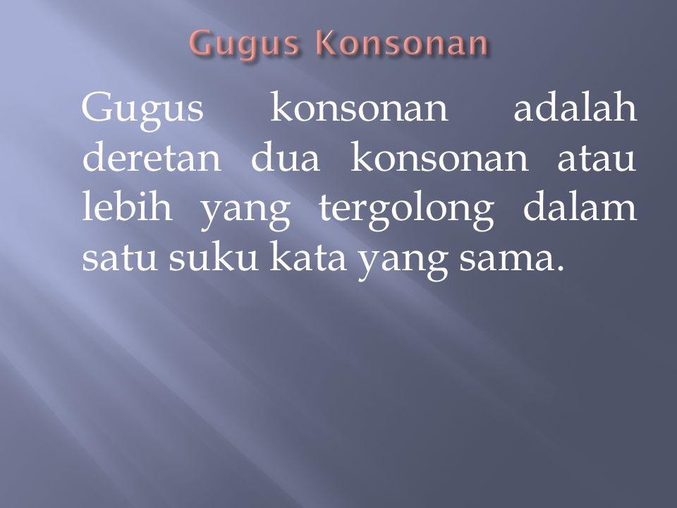 Gugus Konsonan Gugus konsonan adalah deretan dua konsonan atau lebih yang tergolong dalam satu suku kata yang sama.