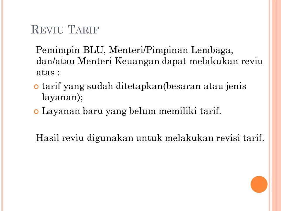 Reviu Tarif Pemimpin BLU, Menteri/Pimpinan Lembaga, dan/atau Menteri Keuangan dapat melakukan reviu atas :