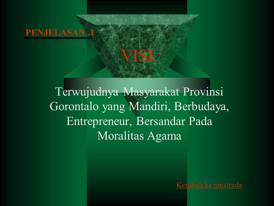 PENJELASAN .1 VISI. Terwujudnya Masyarakat Provinsi Gorontalo yang Mandiri, Berbudaya, Entrepreneur, Bersandar Pada Moralitas Agama.