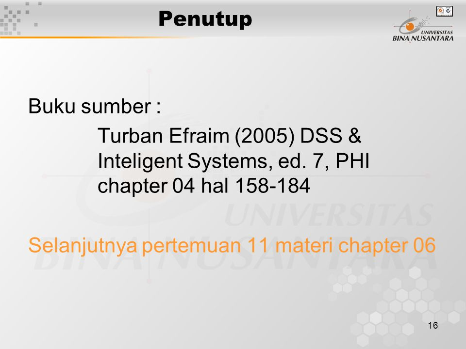 Penutup Buku sumber : Turban Efraim (2005) DSS & Inteligent Systems, ed. 7, PHI chapter 04 hal 158-184.