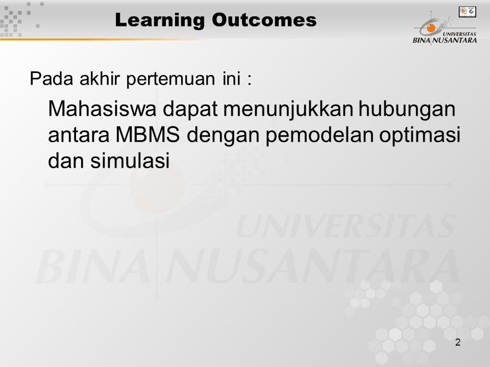Learning Outcomes Pada akhir pertemuan ini : Mahasiswa dapat menunjukkan hubungan antara MBMS dengan pemodelan optimasi dan simulasi.