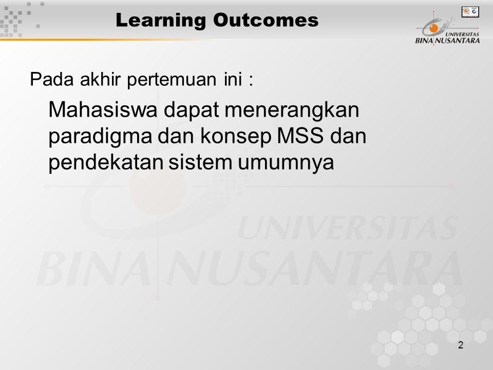 Learning Outcomes Pada akhir pertemuan ini : Mahasiswa dapat menerangkan paradigma dan konsep MSS dan pendekatan sistem umumnya.