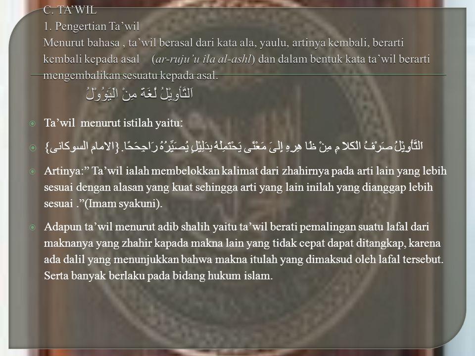 C. TA'WIL 1. Pengertian Ta'wil Menurut bahasa , ta'wil berasal dari kata ala, yaulu, artinya kembali, berarti kembali kepada asal (ar-ruju'u ila al-ashl) dan dalam bentuk kata ta'wil berarti mengembalikan sesuatu kepada asal. اَلتَّأوِيْلُ لُغَةً مِنْ اٰﻠَيَٶُوْلُ