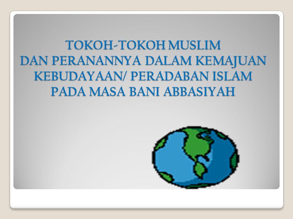 TOKOH-TOKOH MUSLIM DAN PERANANNYA DALAM KEMAJUAN KEBUDAYAAN/ PERADABAN ISLAM PADA MASA BANI ABBASIYAH