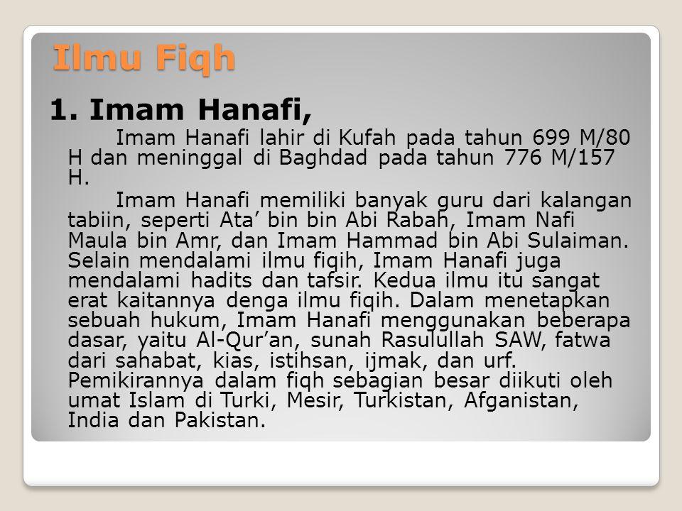 Ilmu Fiqh 1. Imam Hanafi, Imam Hanafi lahir di Kufah pada tahun 699 M/80 H dan meninggal di Baghdad pada tahun 776 M/157 H.