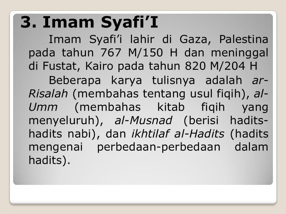 3. Imam Syafi'I Imam Syafi'i lahir di Gaza, Palestina pada tahun 767 M/150 H dan meninggal di Fustat, Kairo pada tahun 820 M/204 H.
