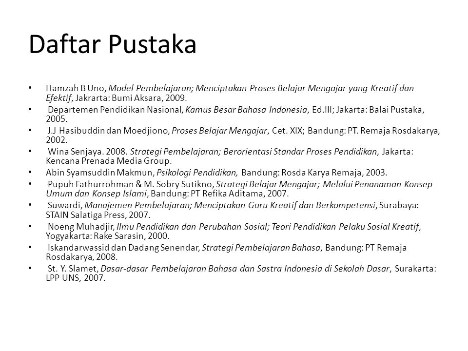 Daftar Pustaka Hamzah B Uno, Model Pembelajaran; Menciptakan Proses Belajar Mengajar yang Kreatif dan Efektif, Jakrarta: Bumi Aksara, 2009.