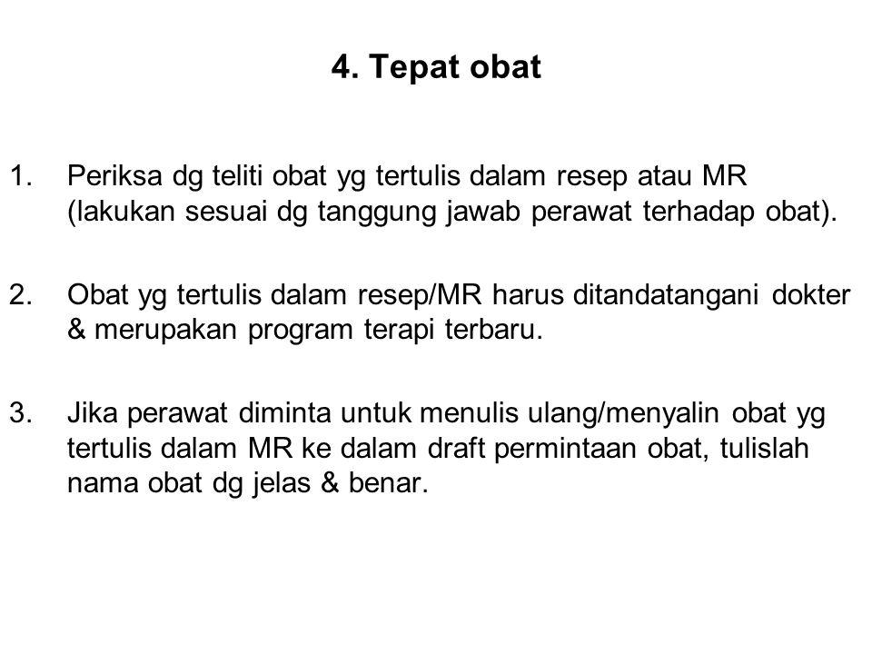 4. Tepat obat Periksa dg teliti obat yg tertulis dalam resep atau MR (lakukan sesuai dg tanggung jawab perawat terhadap obat).