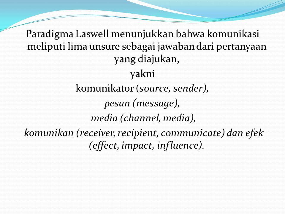 Paradigma Laswell menunjukkan bahwa komunikasi meliputi lima unsure sebagai jawaban dari pertanyaan yang diajukan, yakni komunikator (source, sender), pesan (message), media (channel, media), komunikan (receiver, recipient, communicate) dan efek (effect, impact, influence).