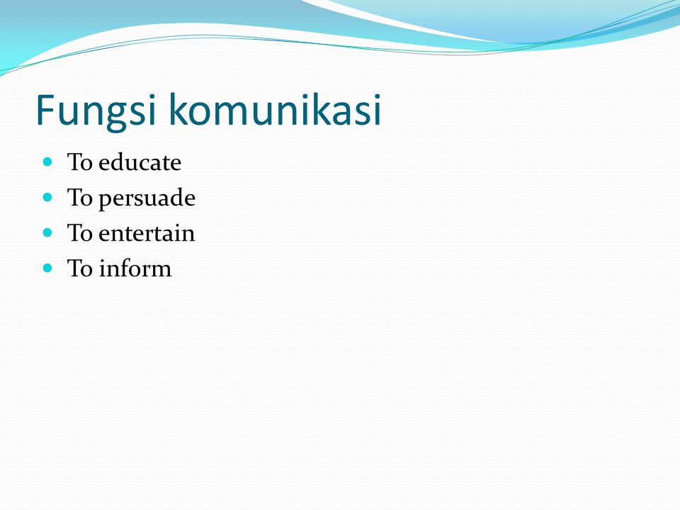 Fungsi komunikasi To educate To persuade To entertain To inform