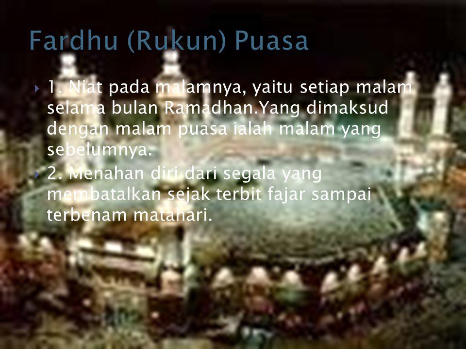 Fardhu (Rukun) Puasa 1. Niat pada malamnya, yaitu setiap malam selama bulan Ramadhan.Yang dimaksud dengan malam puasa ialah malam yang sebelumnya.