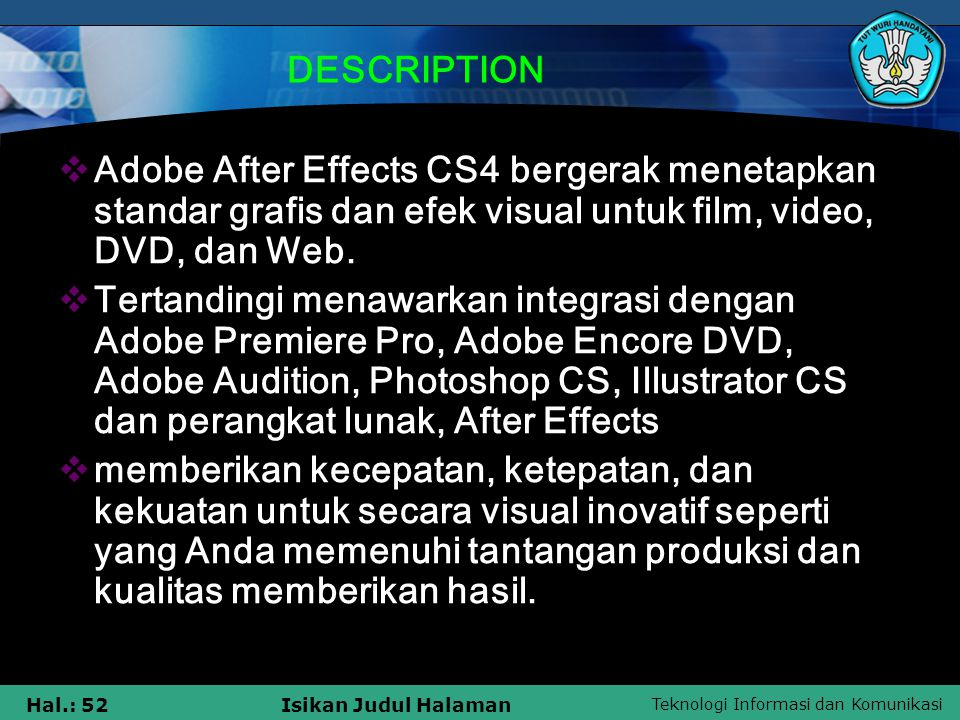 DESCRIPTION Adobe After Effects CS4 bergerak menetapkan standar grafis dan efek visual untuk film, video, DVD, dan Web.