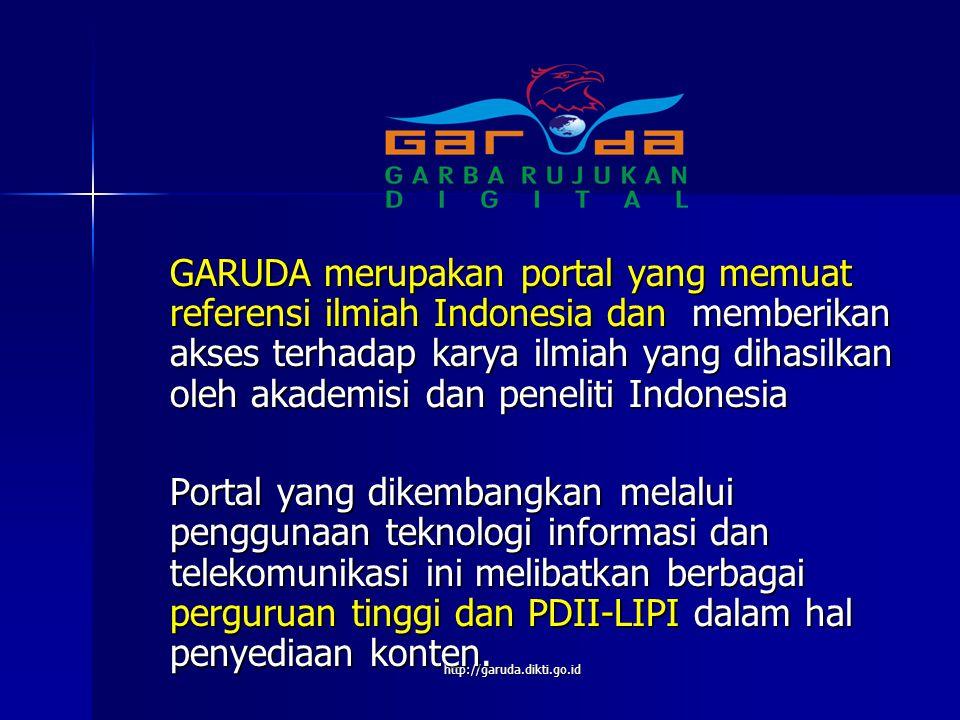 GARUDA merupakan portal yang memuat referensi ilmiah Indonesia dan memberikan akses terhadap karya ilmiah yang dihasilkan oleh akademisi dan peneliti Indonesia Portal yang dikembangkan melalui penggunaan teknologi informasi dan telekomunikasi ini melibatkan berbagai perguruan tinggi dan PDII-LIPI dalam hal penyediaan konten.