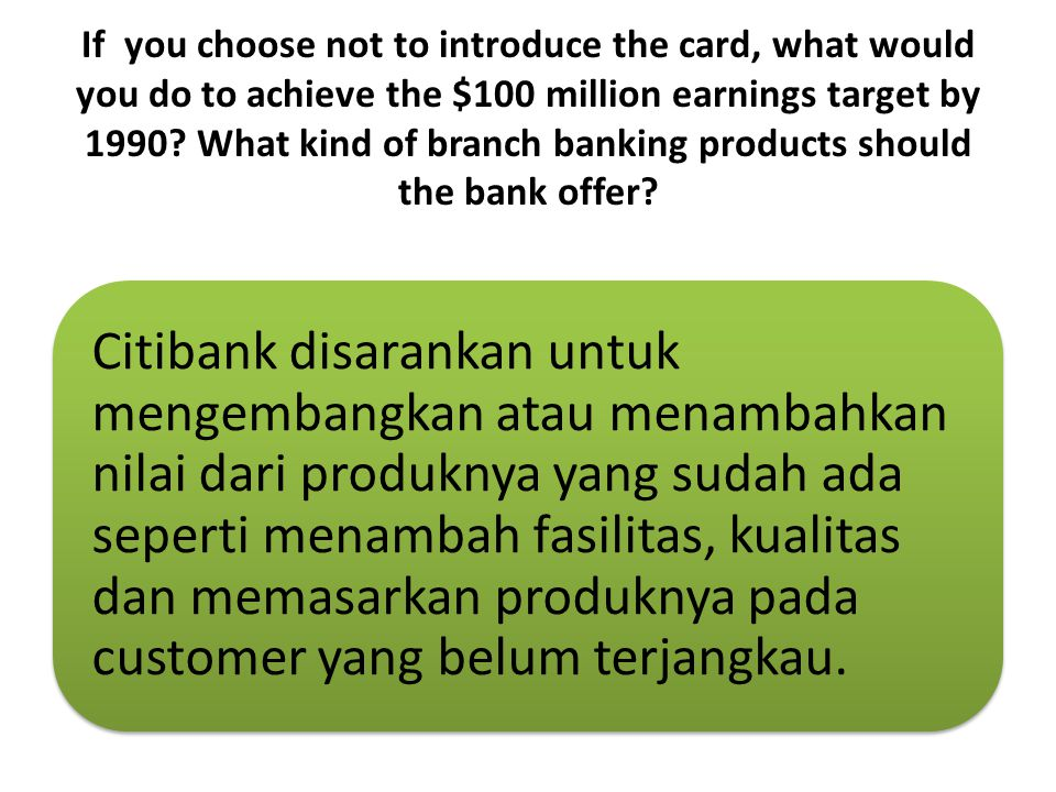 If you choose not to introduce the card, what would you do to achieve the $100 million earnings target by 1990 What kind of branch banking products should the bank offer