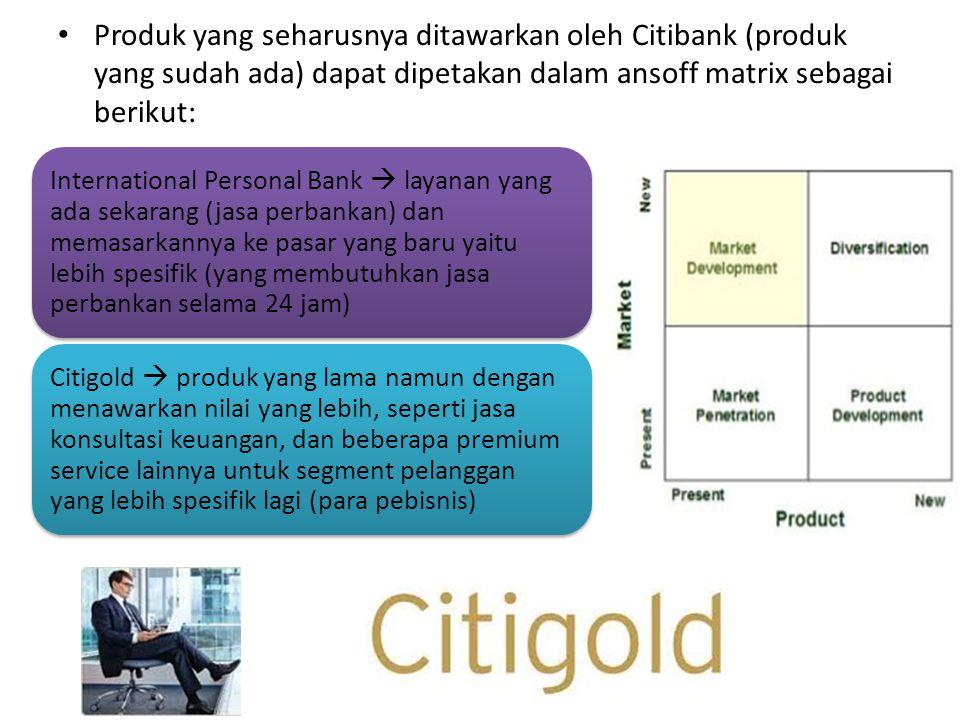 Produk yang seharusnya ditawarkan oleh Citibank (produk yang sudah ada) dapat dipetakan dalam ansoff matrix sebagai berikut: