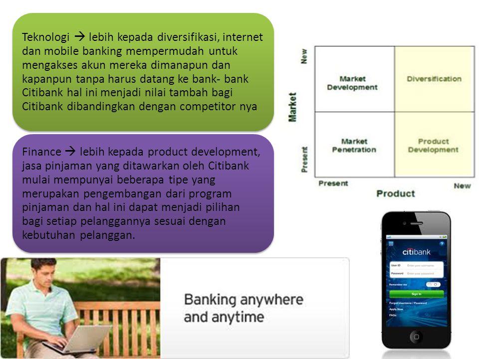 Teknologi  lebih kepada diversifikasi, internet dan mobile banking mempermudah untuk mengakses akun mereka dimanapun dan kapanpun tanpa harus datang ke bank- bank Citibank hal ini menjadi nilai tambah bagi Citibank dibandingkan dengan competitor nya