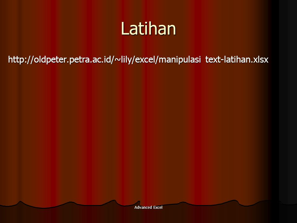 Latihan http://oldpeter.petra.ac.id/~lily/excel/manipulasi text-latihan.xlsx Advanced Excel