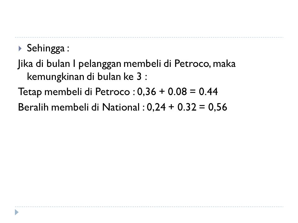 Sehingga : Jika di bulan I pelanggan membeli di Petroco, maka kemungkinan di bulan ke 3 : Tetap membeli di Petroco : 0,36 + 0.08 = 0.44.
