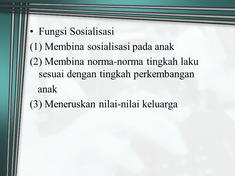Fungsi Sosialisasi (1) Membina sosialisasi pada anak. (2) Membina norma-norma tingkah laku sesuai dengan tingkah perkembangan.
