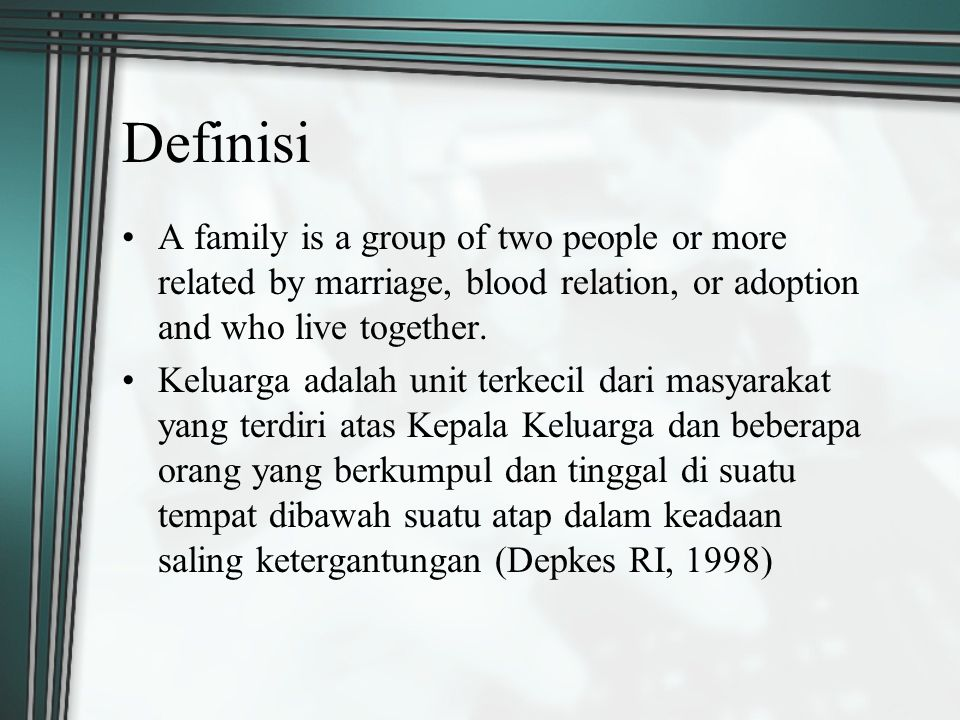 Definisi A family is a group of two people or more related by marriage, blood relation, or adoption and who live together.