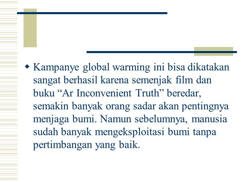 Kampanye global warming ini bisa dikatakan sangat berhasil karena semenjak film dan buku Ar Inconvenient Truth beredar, semakin banyak orang sadar akan pentingnya menjaga bumi.