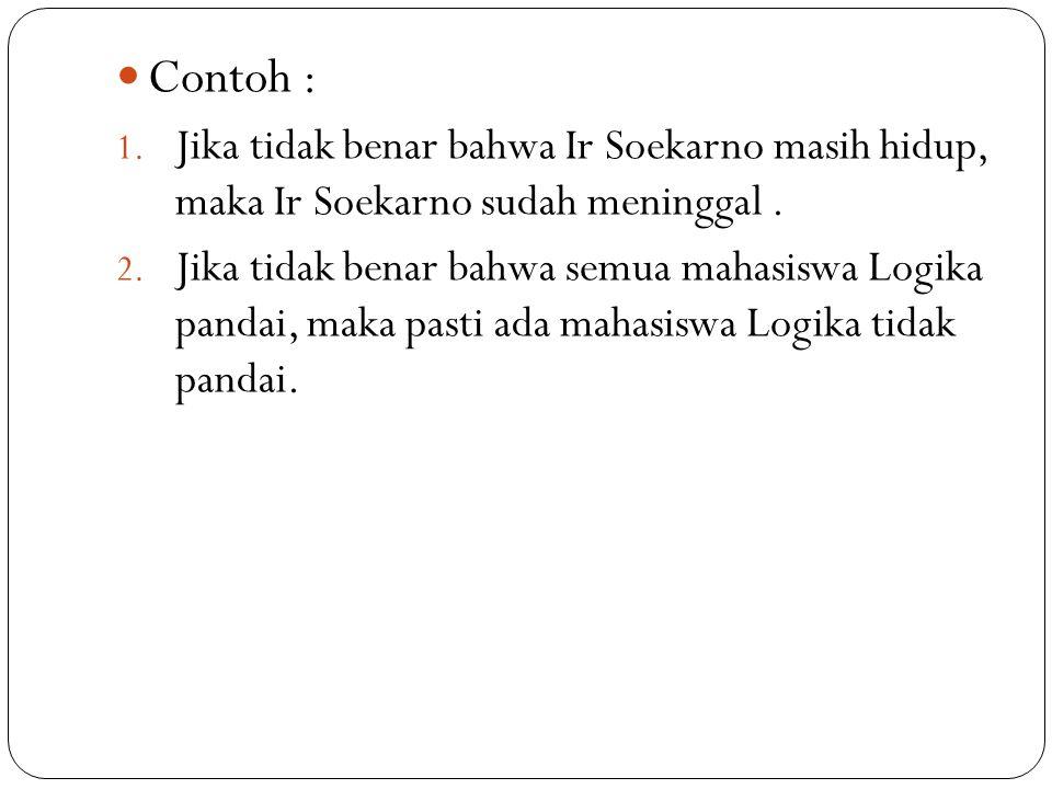 Contoh : Jika tidak benar bahwa Ir Soekarno masih hidup, maka Ir Soekarno sudah meninggal .